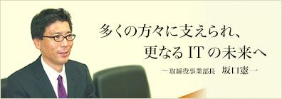 多くの方々に支えられ、更なるITの未来へ -取締役事業部長 坂口憲一