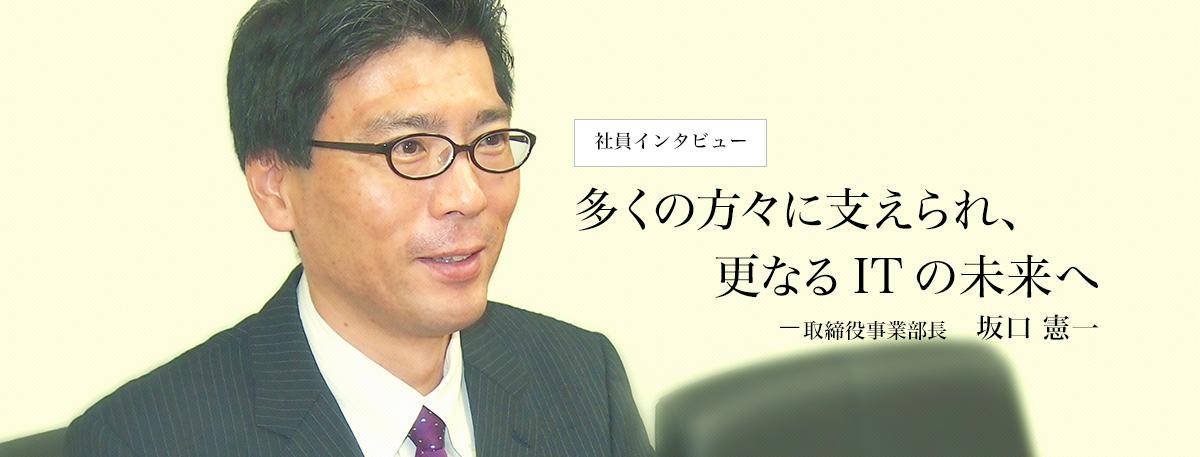 多くの方々に支えられ、更なるITの未来へ 取締役事業部長 坂口憲一